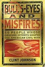 Bull's-Eyes and Misfires: 50 Obscure People Whose Efforts Shaped the American Civil War