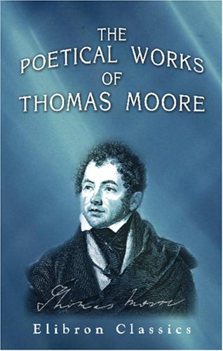 The Poetical Works of Thomas Moore: A New Edition, Collected and Arranged by Himself: Complete in One Volume
