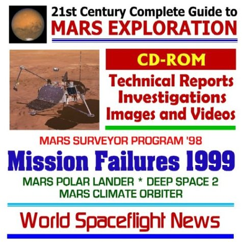 21st Century Complete Guide To Mars Exploration: Mission Failures 1999: Mars Surveyor Program '98 Flights That Failed Mars Polar Lander, Deep Space 2, And Mars Climate Orbiter, With Technical Reports, Investigations, Images, And Videos
