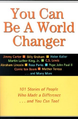 You Can Be a World Changer: 101 Stories of People Who Made a Difference...and You Can Too!