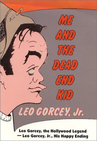 Me and the Dead End Kid: Leo Gorcey, the Hollywood Legend -Leo Jr., His Happy Ending