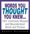 Words You Thought You Knew . . .: 1001 Commonly Misused and Misunderstood Words and Phrases