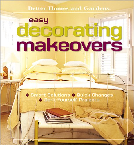 Easy Decorating Makeovers: Smart Solutions, Quick Changes, Do-It-Yourself Projects (Better Homes & Gardens