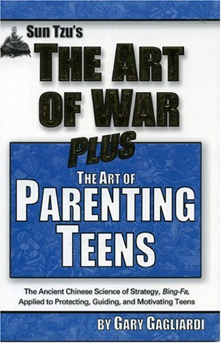 The Art of Parenting Teens: The Ancient Science of Bing-Fa Applied to Protecting, Guiding, and Motivating Teens