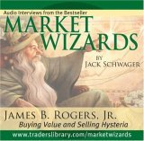 Market Wizards: James B. Rogers, Jr.: Buying Value and Selling Hysteria