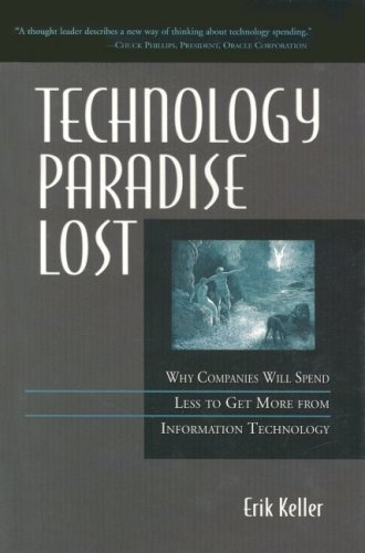 Technology Paradise Lost: Why Companies Must Spend Less to Get More from Information Technology