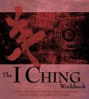 The I Ching Workbook: A Step-by-Step Guide to Learning I Ching by Experience, and Discovering the Wisdom of Its Oracles