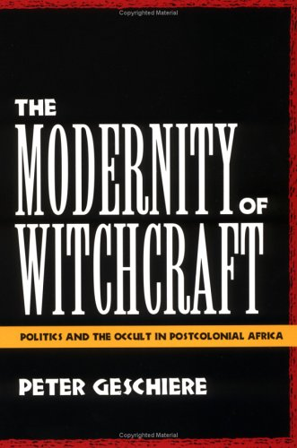 The Modernity of Witchcraft: Politics and the Occult in Postcolonial Africa = Sorcellerie Et Politique En Afrique
