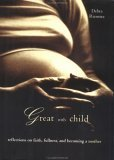 Great with Child: Reflections on Faith, Fullness, and Becoming a Mother