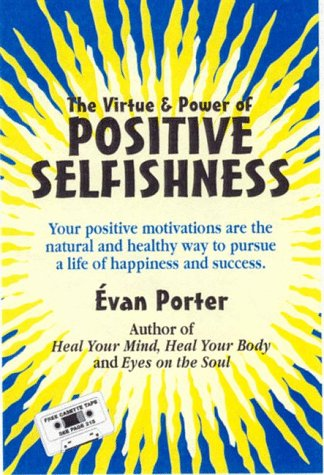 Positive Selfishness, The Virtue and Power of  Self Interest