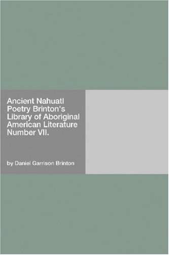 Ancient Nahuatl Poetry Brinton's Library of Aboriginal American Literature Number VII.
