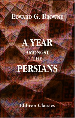 A Year amongst the Persians: Impressions as to the life, character, and thought of the people of Persia, received during twelve months' residence in that country in the years 1887-8