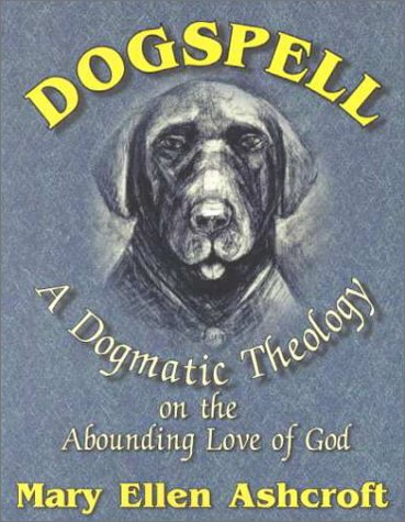 Dogspell: A Dogmatic Theology on the Abounding Love of God