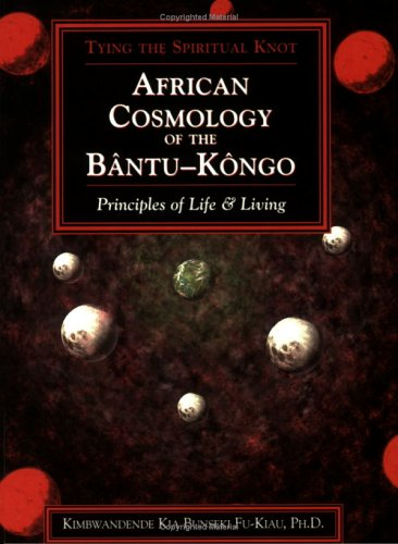 African Cosmology of the Bantu-Kongo: Tying the Spiritual Knot- Principles of Life & Living