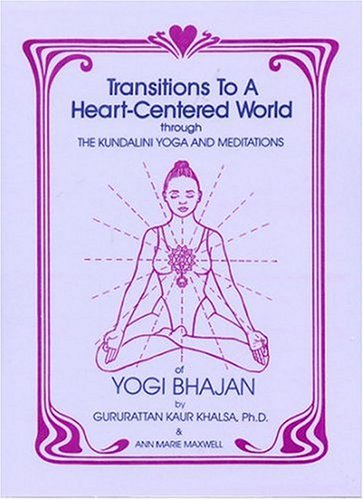 Transitions To A Heart Centered World: Through The Kundalini Yoga And Meditations Of Yogi Bhajan