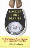 """Locker Room Diaries: The Naked Truth about Women, Body Image, and Re-imagining the """"""""Perfect"""""""" Body"""