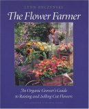 The Flower Farmer: An Organic Grower's Guide to Raising and Selling Cut Flowers