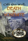 Off the Wall: Death in Yosemite: Gripping Accounts of All Known Fatal Mishaps in America's First Protected Land of Scenic Wonders