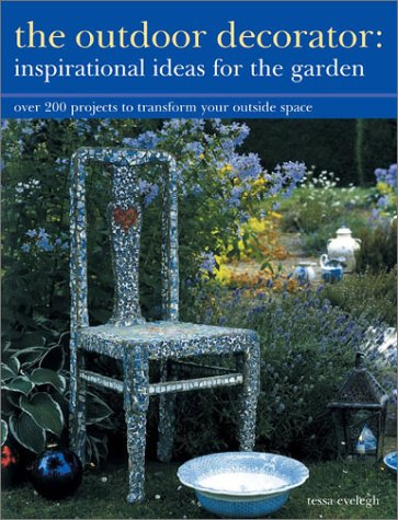 The Outdoor Decorator: Inspirational Ideas for the Garden: Over 200 Projects to Transform Your Outside Space