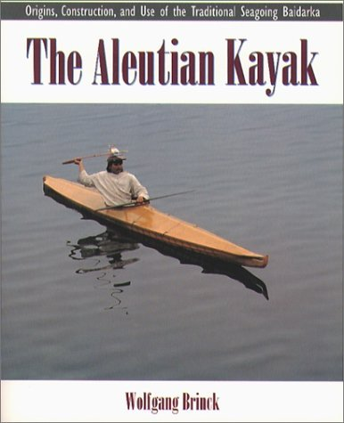 The Aleutian Kayak: Origins, Construction, and Use of the Traditional Seagoing Baidarka
