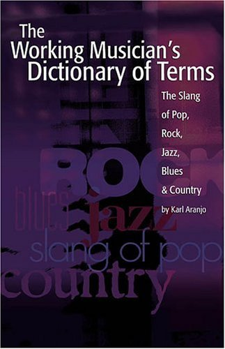 The Working Musician's Dictionary of Terms: The Slang of Pop, Rock, Jazz, Blues and Country