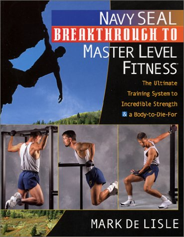 Navy Seal Breakthrough to Master Level Fitness: The Ultimate Training System to Incredible Strength & a Body-To-Die-For