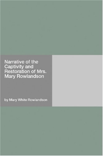 Narrative of the Captivity and Restoration of Mrs. Mary Rowla... by Mary Rowlandson
