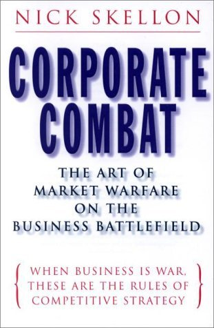 Corporate Combat: The Art of Marketing Warfare on the Business Battlefield When Business Is War, These Are the Rules of Competitive Strategy