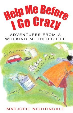 Help Me Before I Go Crazy: Adventures From A Working Mother's Life
