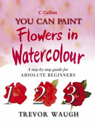 Flowers in Watercolour: A Step-by-Step Guide for Absolute Beginners