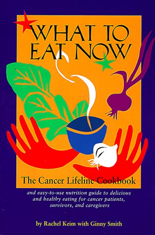 What to Eat Now: The Cancer Lifeline Cookbook : And Easy-To-Use Nutrition Guide to Delicious and Healthy Eating for Cancer Patients, Survivors, and Caregivers