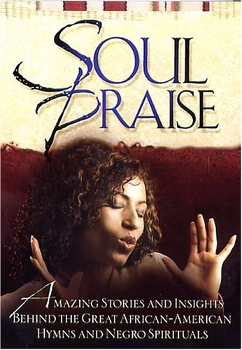 Soul Praise: Amazing Stories and Insights Behind the Great African-American Hymns and Negro Spirituals