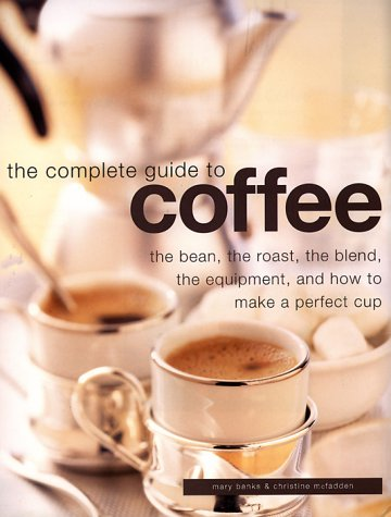 Complete Guide to Coffee: The Bean, the Roast, the Blend, the Equipment, and How to Make a Perfect Cup