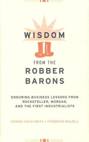 Wisdom from the Robber Barons: Enduring Business Lessons from Rockefeller, Morgan, and the First Industrialists