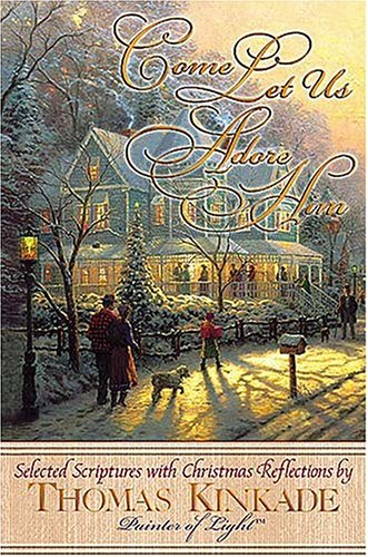 Come Let Us Adore Him New From Thomas Kinkade! Scripture Selections, Fireside Stories And Scenes To Share At Christmas