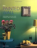 The Painted Wall: Transforming Your Walls witgh Stunningly Simple Paint Effects