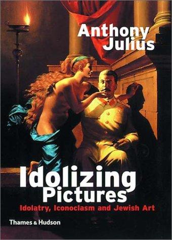 Idolizing Pictures: Idolatry, Iconoclasm, and Jewish Art