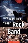 Running Your Rock Band: Rehearsing, Financing, Touring, Succeeding