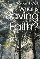 What Is Saving Faith? by Gordon H. Clark