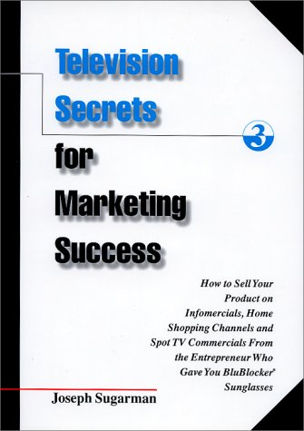 Television Secrets for Marketing Success: How to Sell Your Product on Infomercials, Home Shopping Channels & Spot TVCommercials from the Entrepreneur Who Gave You Blublocker(R) Sunglasses