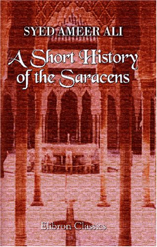 A Short History Of The Saracens: Being A Concise Account Of The Rise And Decline Of The Saracenic Power, And Of The Economic, Social And Intellectual Development ... And The Expulsion Of The Moors From Spain