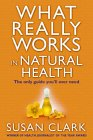 What Really Works In Natural Health: The Only Guide You'll Ever Need