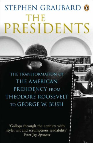 The Presidents: The Transformation Of The American Presidency From Theodore Roosevelt To George W. Bush