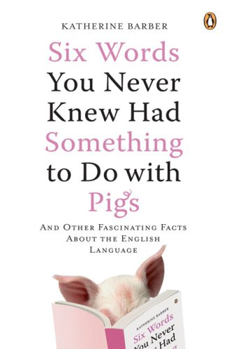 Six Words You Never Knew Had Something to Do with Pigs: And Other Fascinating Facts About the English Language