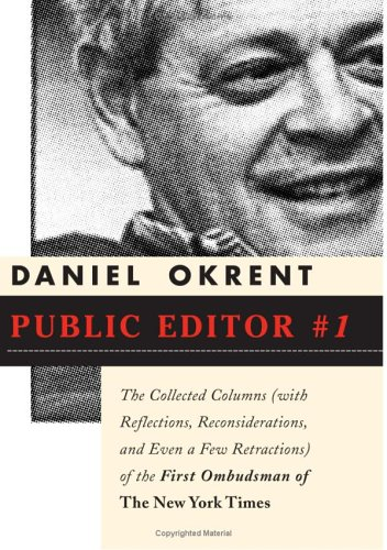 Ebook Public Editor #1: The Collected Columns (with Reflections, Reconsiderations and Even a Few Retractions) of the First Ombudsman of The New York Times by Daniel Okrent TXT!