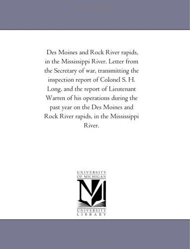 Des Moines and Rock River rapids, in the Mississippi River. Letter from the Secretary of war, transmitting the inspection report of Colonel S. H. Long, ... the past year on the Des Moines and Rock