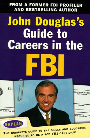 John Douglas's Guide to Careers in the FBI: The Complete Guide to the Skills and Education Required to Be a Top FBI Candidate