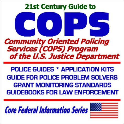 21st Century Guide To Cops: Community Oriented Policing Services (Cops) At The U.S. Justice Department ¿ Police Guides, Application Kits, Guide For Police Problem Solvers, Grant Monitoring Standards, Guidebooks For Law Enforcement
