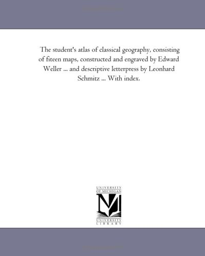 The student's atlas of classical geography, consisting of fiteen maps, constructed and engraved by Edward Weller ... and descriptive letterpress by Leonhard Schmitz ... With index.