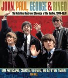 John, Paul, George, and Ringo: The Definitive Illustrated Chronicle of the Beatles, 1960-1970: Rare Photographs, Collectible Ephemera, and Day-By-Day Timeline